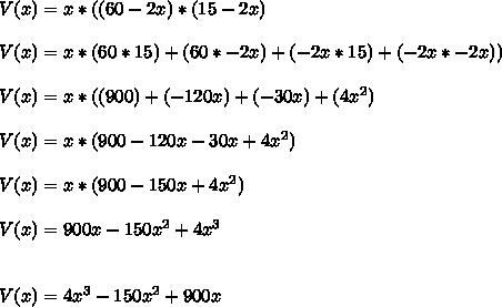 V(x)=x*((60-2x)*(15-2x)\\\\V(x)=x*(60*15)+(60*-2x)+(-2x*15)+(-2x*-2x))\\\\V(x)=x*((900)+(-120x)+(-30x)+(4x^2)\\\\V(x)=x*(900-120x-30x+4x^2)\\\\V(x)=x*(900-150x+4x^2) \\\\V(x)=900x-150x^2+4x^3\\\\\\V(x)=4x^3-150x^2+900x