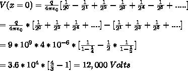 V(x=0) = \frac{q}{4 \pi \epsilon_0} [\frac{1}{2^0} - \frac{1}{2^1}+\frac{1}{2^2}-\frac{1}{2^3}+\frac{1}{2^4}-\frac{1}{2^5}+.....] \\\\=\frac{q}{4 \pi \epsilon_0} * [\frac{1}{2^0}+\frac{1}{2^2}+\frac{1}{2^4}+....] - [\frac{1}{2^1}+\frac{1}{2^3}+\frac{1}{2^5}+....]\\\\= 9 * 10^9 * 4 * 10^{-6} * [ \frac{1}{1-\frac{1}{4}} - \frac{1}{2}*\frac{1}{1-\frac{1}{2}}] \\\\=3.6*10^{4} * [ \frac{4}{3}-1]=12,000\ Volts