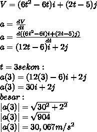 V=(6t^2-6t)i+(2t-5)j \  \ a= \frac{dV}{dt} \  a= \frac{d((6t^2-6t)i+(2t-5)j)}{dt} \ a=(12t-6)i+2j \  \ t=3 sekon : \ a(3)=(12(3)-6)i+2j \ a(3)=30i+2j \ besar: \ |a(3)|= \sqrt{30^2+2^2}  \  |a(3)|= \sqrt{904} \ |a(3)|=30,067m/s^2
