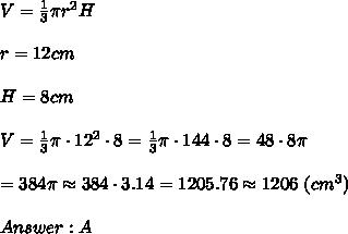 V=\frac{1}{3}\pi r^2H\\\\r=12cm\\\\H=8cm\\\\V=\frac{1}{3}\pi\cdot12^2\cdot8=\frac{1}{3}\pi\cdot144\cdot8=48\cdot8\pi\\\\=384\pi\approx384\cdot3.14=1205.76\approx1206\ (cm^3)\\\\Answer:A