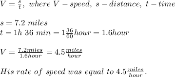 V=\frac{s}{t},\ where\ V-speed,\ s-distance,\ t-time\\\\\s=7.2\ miles\\t=1 h\ 36\ min=1\frac{36}{60}hour=1.6hour\\\\V=\frac{7.2miles}{1.6hour}=4.5\frac{miles}{hour}\\\\His\ rate\ of\ speed\ was\ equal\ to\ 4.5\frac{miles}{hour}.
