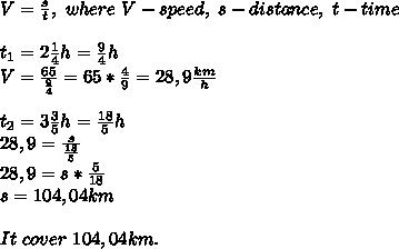 V=\frac{s}{t},\ where\ V-speed,\ s-distance,\ t-time\\\\t_1=2\frac{1}{4}h=\frac{9}{4}h\\V=\frac{65}{\frac{9}{4}}=65*\frac{4}{9}=28,9\frac{km}{h}\\\\t_2=3\frac{3}{5}h=\frac{18}{5}h\\28,9=\frac{s}{\frac{18}{5}}\\28,9=s*\frac{5}{18}\\s=104,04km\\\\It\ cover\ 104,04km.
