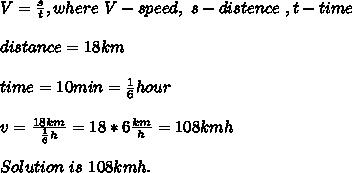 V=\frac{s}{t},where\ V-speed,\ s-distence\ ,t-time\\\\distance=18km\\\\time=10min=\frac{1}{6}hour\\\\v=\frac{18km}{\frac{1}{6}h}=18*6\frac{km}{h}=108{km}{h}\\\\Solution\ is\ 108{km}{h}.