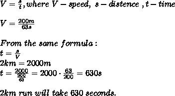 V=\frac{s}{t},where\ V-speed,\ s-distence\ ,t-time\\\\V=\frac{200m}{63s}\\\\From\ the\ same\ formula:\\t=\frac{s}{V}\\2km=2000m\\t=\frac{2000}{\frac{200}{63}}=2000\cdot\frac{63}{200}=630s\\\\2km\ run\ will\ take\ 630\ seconds.