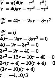 V=\pi (40r-r^2-r^3)\\V=40\pi r-\pi r^2-\pi r^3\\\\ \frac{dV}{dr}=40\pi -2\pi r-3\pi r^2\\\\ \frac{dV}{dr}=0\\40\pi -2\pi r-3\pi r^2=0\\40-2r-3r^2 = 0\\3r^2+2r-40 = 0\\3r^2+12r-10r-40 = 0\\3r(r+4)-10(r+4)=0\\(3r-10)(r+4)\\r=-4,10/3