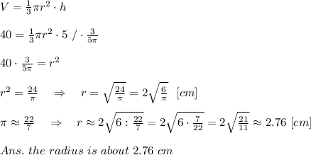 V= \frac{1}{3}  \pi r^2\cdot h\\\\40= \frac{1}{3}  \pi r^2\cdot 5\ /\cdot \frac{3}{5 \pi } \\\\40\cdot\frac{3}{5 \pi }=r^2\\\\ r^2= \frac{24}{ \pi } \ \ \ \Rightarrow\ \ \ r=  \sqrt{ \frac{24}{ \pi }} =2 \sqrt{ \frac{6}{ \pi }} \ \ [cm]\\\\ \pi \approx \frac{22}{7} \ \ \ \Rightarrow\ \ \ r\approx2 \sqrt{6:\frac{22}{7}} =2 \sqrt{6\cdot\frac{7}{22}} =2 \sqrt{ \frac{21}{11} } \approx2.76\ [cm]\\\\Ans.\ the\ radius\ is\ about\ 2.76\ cm