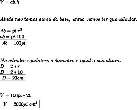 V= ab.h \\  \\  \\ Ainda ~nao ~temos ~a area ~da ~base, ~entao ~vamos ~ter ~que ~calcular. \\  \\ Ab=  pi. r^2 \\ ab = pi.100 \\ \boxed{Ab= 100pi} \\  \\  \\ No ~cilindro ~equilatero~o ~diametro ~e ~igual~a ~sua ~altura. \\ D= 2*r \\ D= 2*10 \\ \boxed{D= 20cm} \\  \\  \\ V= 100pi * 20 \\ \boxed{\boxed{V= 2000pi~cm^3}}