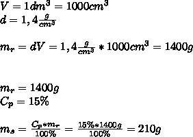 V=1dm^{3}=1000cm^{3}\\ d=1,4\frac{g}{cm^{3}}\\\\ m_{r}=dV=1,4\frac{g}{cm^{3}}*1000cm^{3}=1400g\\\\\\ m_{r}=1400g\\ C_{p}=15\%\\\\ m_{s}=\frac{C_{p}*m_{r}}{100\%}=\frac{15\%*1400g}{100\%}=210g