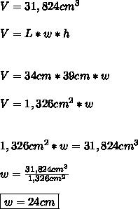 V=31,824 cm^3 \\\\ V=L*w*h \\\\\\ V=34cm*39cm*w \\\\ V=1,326 cm^2 *w \\\\ \\1,326cm^2*w=31,824cm^3 \\\\ w=\frac{31,824cm^3}{1,326cm^2} \\\\ \boxed{w=24cm}