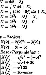 V=4ti-3j \ X=  \int {V} \, dt +X_0  \ X= \int {(4ti-3j)} \, dx +X_0 \ X=2t^2i-3tj+X_0 \ X=2t^2i-3tj+0 \ X=2t^2i-3tj \  \ t=2sekon : \ X(2)=2(2)^2i-3(2)j \ X(2)=8i-6j \ Besar Perpindahan: \ |X(2)|= \sqrt{8^2+(-6)^2}  \  |X(2)|= \sqrt{64+36}  \  |X(2)|= \sqrt{100}  \  |X(2)|= 10meter