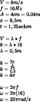 V=8m/s \\ f=16Hz \\ A=4cm=0.04m \\ x=9,5m \\ t=1,25sekon \\  \\ V=\lambda*f \\ 8=\lambda*16 \\ \lambda=0,5m \\  \\ k= \frac{2 \pi }{\lambda}  \\ k= \frac{2\pi}{0,5} \\ k=4\pi \\  \\ \omega=2\pi f \\ \omega=2\pi (16) \\ \omega=32\pi rad/s