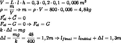V=L \cdot l \cdot h=0,3 \cdot 0,2 \cdot 0,1=0,006 \; m^3\\\rho = \dfrac{m}{V} \Rightarrow m=\rho \cdot V=800 \cdot 0,006 = 4,8 kg\\\vec{F_{el}} + \vec{G}=0\\F_{el}-G=0 \Rightarrow F_{el}=G\\k \cdot \Delta l= mg\\\Delta l=\dfrac{mg}{k}= \dfrac{48}{400}=1,2m\Rightarrow l_{final}=l_{initial}+\Delta l=1,3m