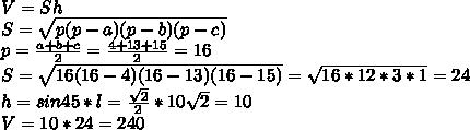 V=Sh\\ S=\sqrt{p(p-a)(p-b)(p-c)}\\ p=\frac{a+b+c}{2}=\frac{4+13+15}{2}=16\\ S=\sqrt{16(16-4)(16-13)(16-15)}=\sqrt{16*12*3*1}=24\\ h=sin45*l=\frac{\sqrt2}{2}*10\sqrt2=10\\ V=10*24=240