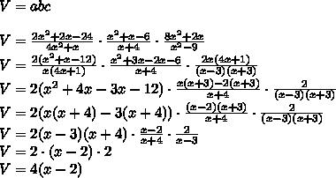 V=abc\\\\V=\frac{2x^2+2x-24}{4x^2+x}\cdot\frac{x^2+x-6}{x+4}\cdot\frac{8x^2+2x}{x^2-9}\\V=\frac{2(x^2+x-12)}{x(4x+1)}\cdot\frac{x^2+3x-2x-6}{x+4}\cdot\frac{2x(4x+1)}{(x-3)(x+3)}\\V=2(x^2+4x-3x-12)\cdot\frac{x(x+3)-2(x+3)}{x+4}\cdot\frac{2}{(x-3)(x+3)}\\V=2(x(x+4)-3(x+4))\cdot\frac{(x-2)(x+3)}{x+4}\cdot\frac{2}{(x-3)(x+3)}\\V=2(x-3)(x+4)\cdot\frac{x-2}{x+4}\cdot\frac{2}{x-3}\\V=2\cdot(x-2)\cdot2\\V=4(x-2)