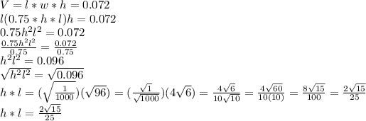 V=l*w*h=0.072\\l(0.75*h*l)h=0.072\\0.75h^2l^2=0.072\\\frac{0.75h^2l^2}{0.75}=\frac{0.072}{0.75}\\h^2l^2=0.096\\\sqrt{h^2l^2}=\sqrt{0.096}\\h*l=(\sqrt{\frac{1}{1000}})(\sqrt{96})=(\frac{\sqrt{1}}{\sqrt{1000}}})(4\sqrt{6})=\frac{4\sqrt{6}}{10\sqrt{10}}=\frac{4\sqrt{60}}{10(10)}=\frac{8\sqrt{15}}{100}}=\frac{2\sqrt{15}}{25}\\h*l=\frac{2\sqrt{15}}{25}