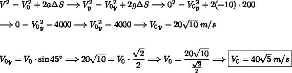 V^2=V_0^2+2a\Delta S\Longrightarrow V_y^2=V_0_y^2+2g\Delta S\Longrightarrow0^2=V_0_y^2+2(-10)\cdot200\\\\\Longrightarrow0=V_0_y^2-4000\Longrightarrow V_0_y^2=4000\Longrightarrow V_0_y=20\sqrt{10}\;m/s\\\\\\V_0_y=V_0\cdot\sin45^{\circ}\Longrightarrow20\sqrt{10}=V_0\cdot\dfrac{\sqrt{2}}{2}\Longrightarrow V_0=\dfrac{20\sqrt{10}}{\frac{\sqrt{2}}{2}}\Longrightarrow \boxed{V_0=40\sqrt{5}\;m/s}
