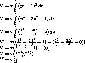 V =  \pi  \int\limits^1_0 {(x^2+1)^2} \, dx  \\ V =  \pi  \int\limits^1_0 {(x^4+2x^2+1)} \, dx \\ V =  \pi  \int\limits^1_0 {( \frac{x^5}{5} + \frac{2x^3}{3} +x)} \, dx \\ V =  \pi (( \frac{1^5}{5}  + \frac{2.1^2}{3} +1 )-( \frac{0^5}{5} + \frac{2.0^2}{3} +0 )) \\  V= \pi ( \frac{1}{5} + \frac{2}{3} + 1 )-(0) \\ V =  \pi ( \frac{3+10+15}{15} ) \\ V =  \pi \frac{28}{15}