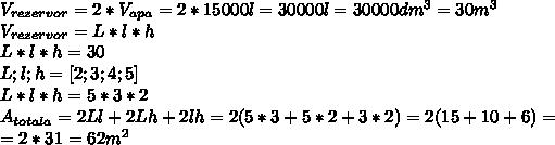 V _{rezervor} =2*V _{apa} =2*15000l=30000l=30000dm ^{3}= 30m^{3} \\ V _{rezervor} =L*l*h \\ L*l*h=30 \\ L;l;h=[2;3;4;5] \\ L*l*h=5*3*2 \\ A _{totala} =2Ll+2Lh+2lh=2(5*3+5*2+3*2)=2(15+10+6)= \\ =2*31=62m ^{2}