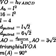 VO = h_{VABCD} \\ A_{b}= l^{2} \\ 16= l^{2} \\ l=4 \\ d_{patrat}=l \sqrt{2} \\ d_{patrat}=6 \sqrt{2} \\ AO= \frac{ d_{patrat} }{2} ,AO=3 \sqrt{2} \\ triunghiul VOA \\ m(A)= 90^{o} \\