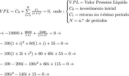 VPL = C_0 + \sum\limits_{t=1}^N \frac{C_t}{(1+i)^t}=0,\text{ onde}:\begin{cases}VPL=\text{Valor Presente L\'iquido}\\C_0=\text{investimento inicial }\\C_t=\text{retorno no }t\text{-\'esimo per\'iodo}\\N=\text{n.\º de per\'iodos}\end{cases}\\\\\\\Rightarrow-10000+\frac{6000}{1+i}+\frac{5500}{(1+i)^2}=0\Rightarrow\\\\-100(1+i)^2+60(1+i)+55=0\Rightarrow\\\\-100(1+2i+i^2)+60+60i+55=0\Rightarrow\\\\-100-200i-100i^2+60i+115=0\Rightarrow\\\\-100i^2-140i+15=0\Rightarrow
