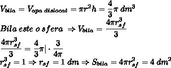 V_{bila}=V_{apa \; dislocat}=\pi r^2h=\dfrac{4}{3}\pi \; dm^3\\Bila \; este \; o \; sfera\; \Rightarrow V_{bila}=\dfrac{4 \pi r_{sf}^3}{3}\\\dfrac{4 \pi r_{sf}^3}{3}=\dfrac{4}{3} \pi | \cdot \dfrac{3}{4 \pi}\\r_{sf}^3=1\Rightarrow r_{sf}=1 \; dm \Rightarrow S_{bila}=4 \pi r_{sf}^2=4 \; dm^2