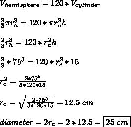 V_{hemisphere}=120*V_{cylinder}\\ \\ \frac{2}{3} \pi r_h^3=120* \pi r_c^2h\\ \\ \frac{2}{3}r_h^3=120* r_c^2h\\ \\ \frac{2}{3}*75^3=120* r_c^2*15\\ \\ r_c^2= \frac{2*75^3}{3*120*15} \\ \\r_c=  \sqrt{\frac{2*75^3}{3*120*15} }=12.5\ cm\\ \\diameter=2r_c=2*12.5=\boxed{25\ cm}