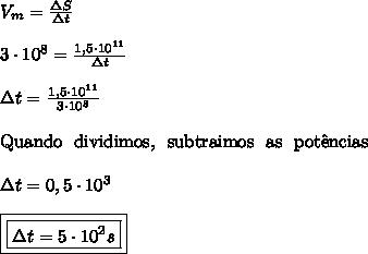 V_{m} = \frac{\Delta S}{\Delta t} \\\\ 3 \cdot 10^{8} = \frac{1,5 \cdot 10^{11}}{\Delta t}} \\\\ \Delta t = \frac{1,5 \cdot 10^{11}}{3 \cdot 10^{8}} \\\\ \text{Quando \ dividimos, \ subtraimos \ as \ pot\^{e}ncias} \\\\ \Delta t = 0,5 \cdot 10^{3} \\\\ \boxed{\boxed{\Delta t = 5 \cdot 10^{2}s}}