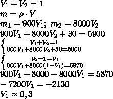V_1+V_2=1\\m=\rho\cdot V\\m_1=900V_1;\ m_2=8000V_2\\900V_1+8000V_2+30=5900\\\left \{ {{V_1+V_2=1} \atop {900V_1+8000V_2+30=5900}} \right\\\left \{ {{V_2=1-V_1} \atop {900V_1+8000(1-V_1)=5870}} \right\\900V_1+8000-8000V_1=5870\\-7200V_1=-2130\\V_1\approx0,3