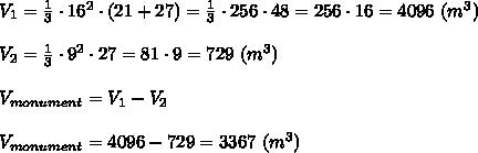 V_1=\frac{1}{3}\cdot16^2\cdot(21+27)=\frac{1}{3}\cdot256\cdot48=256\cdot16=4096\ (m^3)\\\\V_2=\frac{1}{3}\cdot9^2\cdot27=81\cdot9=729\ (m^3)\\\\V_{monument}=V_1-V_2\\\\V_{monument}=4096-729=3367\ (m^3)