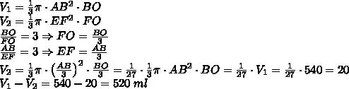 V_1=\frac13\pi\cdot AB^2\cdot BO\\ V_2=\frac13\pi\cdot EF^2\cdot FO\\ \frac{BO}{FO}=3\Rightarrow FO=\frac{BO}3\\ \frac{AB}{EF}=3\Rightarrow EF=\frac{AB}3\\ V_2=\frac13\pi\cdot\left(\frac{AB}3\right)^2\cdot\frac{BO}3=\frac1{27}\cdot\frac13\pi\cdot AB^2\cdot BO=\frac1{27}\cdot V_1=\frac1{27}\cdot540=20\\ V_1-V_2=540-20 = 520\;ml