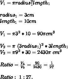V_1=\pi radius_1^2length_1\\\\radius_1=3cm\\length_1=10cm\\\\V_1=\pi3^2*10=90\pi cm^3\\\\V_2=\pi\ (3radius_1)^2*3length_1\\V_2=\pi 9^2*30=2430\pi\ cm^3\\\\Ratio=\frac{V_1}{V_2}=\frac{90}{2430}=\frac{1}{27}\\\\Ratio:\ 1:27.