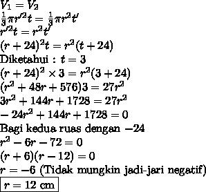 V_1=V_2 \\ \frac{1}{3}\pi r'^2t=\frac{1}{3}\pi r^2t' \\ r'^2t=r^2t' \\ (r+24)^2t=r^2(t+24) \\ $Diketahui : $t=3 \\ (r+24)^2\times 3=r^2(3+24) \\ (r^2+48r+576)3=27r^2 \\ 3r^2+144r+1728=27r^2 \\ -24r^2+144r+1728=0 \\ $Bagi kedua ruas dengan $-24 \\ r^2-6r-72=0 \\ (r+6)(r-12)=0 \\ r=-6$ (Tidak mungkin jadi-jari negatif)$ \\ \boxed{r=12$ cm$}