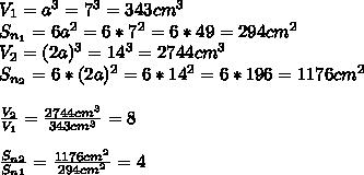 V_1=a^3=7^3=343 cm^3 \\ S_{n_1}=6a^2=6*7^2=6*49=294 cm^2 \\ V_2=(2a)^3=14^3=2744 cm^3 \\ S_{n_2}=6*(2a)^2=6*14^2=6*196=1176 cm^2 \\ \\ \frac {V_2}{V_1}=\frac {2744 cm^3}{343cm^3}=8 \\ \\ \frac {S_n_2}{S_n_1}=\frac {1176 cm^2}{294 cm^2}=4