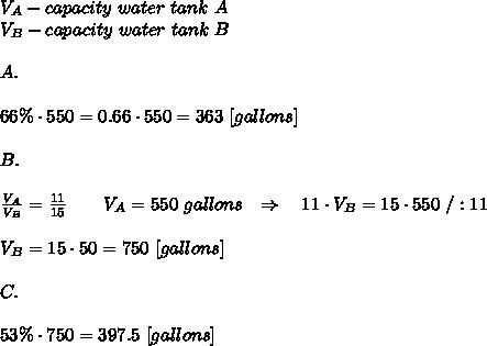 V_A-capacity\ water\ tank\ A \\V_B-capacity\ water\ tank\ B\\\\ A.\\\\66\%\cdot550=0.66\cdot550=363\ [gallons]\\ \\B.\\\\ \frac{V_A}{V_B} = \frac{11}{15}\ \ \ \wdge\ \ \ V_A=550\ gallons \ \ \Rightarrow\ \ \ 11\cdot V_B=15\cdot 550\ /:11\\ \\ V_B=15\cdot50=750\ [gallons]\\ \\C.\\ \\ 53\% \cdot 750=397.5\ [gallons]