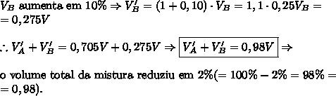 V_B \text{ aumenta em 10\%} \Rightarrow V_B'=(1+0,10) \cdot V_B=1,1 \cdot 0,25V_B=\\=0,275V\\\\ \therefore V_A'+V_B'=0,705V+0,275V \Rightarrow \boxed{V_A'+V_B'=0,98V} \Rightarrow \\\\ \text{o volume total da mistura reduziu em 2}\% (=100\% - 2\%=98\%=\\=0,98).