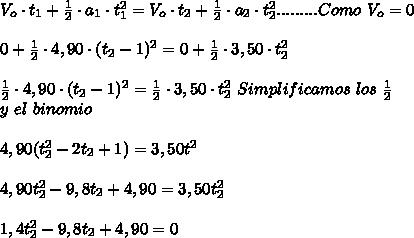 V_o\cdot t_1+\frac{1}{2}\cdot a_1\cdot t_1^2=V_o\cdot t_2+\frac{1}{2}\cdot a_2\cdot t_2^2.........Como\ V_o=0\\ \\0+\frac{1}{2}\cdot4,90\cdot(t_2-1)^2=0+\frac{1}{2}\cdot3,50\cdot t_2^2\\ \\\frac{1}{2}\cdot4,90\cdot(t_2-1)^2=\frac{1}{2}\cdot3,50\cdot t_2^2\ Simplificamos\ los\ \frac{1}{2}\\y \desarrollamos\ el\ binomio\\ \\4,90(t_2^2-2t_2+1)=3,50t^2\\ \\4,90t_2^2-9,8t_2+4,90=3,50t_2^2\\ \\1,4t_2^2-9,8t_2+4,90=0