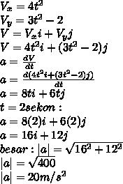 V_x=4t^2 \ V_y=3t^2-2 \ V=V_xi+V_yj \ V=4t^2i+(3t^2-2)j \ a= \frac{dV}{dt}  \ a= \frac{d(4t^2i+(3t^2-2)j)}{dt} \ a=8ti+6tj \ t=2sekon : \ a=8(2)i+6(2)j \ a=16i+12j \ besar:|a|= \sqrt{16^2+12^2}  \ |a|= \sqrt{400}  \ |a|=20m/s^2