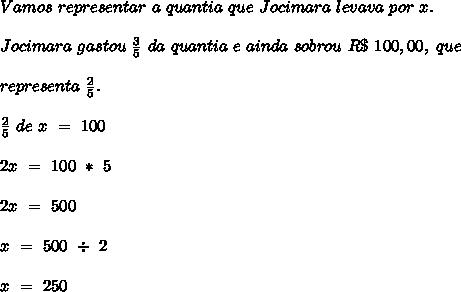 Vamos \  representar \ a \ quantia \ que \ Jocimara \ levava \ por \ x. \\ \\ Jocimara \ gastou \ \frac{3}{5} \ da \ quantia \ e \ ainda \ sobrou \ R\$ \ 100,00, \ que \\ \\ representa \ \frac{2}{5}. \\ \\ \frac{2}{5} \ de \ x \ = \ 100 \\ \\ 2x \ = \ 100 \ * \ 5 \\ \\ 2x \ = \ 500 \\ \\ x \ = \ 500 \ \div \ 2 \\ \\ x \ = \ 250