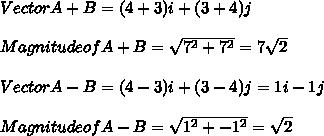 Vector A + B = (4+3) i + (3+4) j \\ \\ Magnitude of A+B = \sqrt{7^2+7^2} = 7 \sqrt{2} \\ \\ Vector A - B = (4-3) i + (3-4) j = 1 i - 1 j \\ \\ Magnitude of A-B = \sqrt{1^2 + -1^2} = \sqrt2