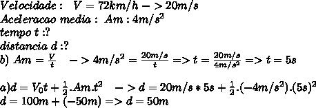 Velocidade:\ \ V=72km/h\ -> 20m/s\\Aceleracao\ media:\ Am:4m/s^2\\tempo\ t:?\\distancia\ d:?\\b)\ Am=\frac{V}{t}\ \ \ ->4m/s^2=\frac{20m/s}{t}=>t=\frac{20m/s}{4m/s^2}=>t=5s\\\\a)d=V_0t+\frac{1}{2}.Am.t^2\ \ \ ->d=20m/s*5s+\frac{1}{2}.(-4m/s^2).(5s)^2\\d=100m+(-50m)=>d=50m