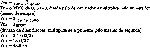 Vm =  \frac{3}{1/60+1/50+1/40} Tira o MMC de 60,50,40, divide pelo denominador e multiplica pelo numerador (basico de sempre)Vm =   \frac{3}{10+12+15/600} Vm =   \frac{3}{37/600} (divisao de duas fracoes, multiplica-se a primeira pelo inverso da segunda)Vm = 3 * 600/37Vm = 1800/37Vm = 48,6 km\h