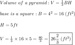 Volume\ of\ a\ pyramid:V=\frac{1}{3}BH\\\\base\ is\ a\ square:B=4^2=16\ (ft^2)\\\\H=5ft\\\\V=\frac{1}{3}\times16\times5=\frac{80}{3}=\boxed{26\frac{2}{3}\ (ft^3)}