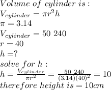 Volume\ of\ cylinder\ is : \\V_{cylinder} = \pi r^2 h \\ \pi= 3.14 \\V_{cylinder}= 50\ 240\\r=40\\h= ?\\ solve\ for\ h: \\ h= \frac{V_{cylinder}}{\pi r^2 }=\frac{50\ 240}{(3.14)(40)^2}=10\\ therefore\ height\ is =10 cm