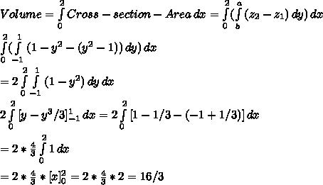 Volume = \int\limits^2_0 {Cross-section-Area} \, dx = \int\limits^2_0 ({ \int\limits^a_b {(z_2-z_1)} \, dy }) \, dx \\ \\\int\limits^2_0 ({ \int\limits^1_{-1} {(1-y^2-(y^2-1))} \, dy }) \, dx \\ \\=2\int\limits^2_0 { \int\limits^1_{-1} {(1-y^2)} \, dy } \, dx \\ \\2 \int\limits^2_0 {[y-y^3/3]_{-1}^1} \, dx =2 \int\limits^2_0 {[1-1/3-(-1+1/3)]} \, dx\\ \\=2 *\frac{4}{3} \int\limits^2_0 {1} \, dx\\ \\=2*\frac{4}{3}*[x]_0^2=2*\frac{4}{3}*2 = 16/3\\