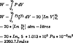 W=\int\limits^{V_2}_{V_1} {P} \, dV \\\\W=\int\limits^{V_2}_{V_1} {\frac{P_1*V_1}{V}} \, dV = 20\ [Ln\ V]_{V_1}^{V_2}\\\\=20*[Ln\ \frac{V_2}{V_1}]\ atm-litres\\\\=20*Ln_e\ 5\ *1.013*10^5\ Pa*10^{-3}m^3\\=3260.7 Joules