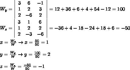 W_y=\left|\begin{array}{ccc}3&6&-1\\1&2&3\\2&-6&2\end{array}\right|=12+36+6+4+54-12=100\\\\W_z=\left|\begin{array}{ccc}3&1&6\\1&2&2\\2&-3&-6\end{array}\right|=-36+4-18-24+18+6=-50\\\\x=\frac{W_x}{W}\to x=\frac{50}{50}=1\\\\y=\frac{W_y}{W}\to y=\frac{100}{50}=2\\\\z=\frac{W_z}{W}=\frac{-50}{50}=-1