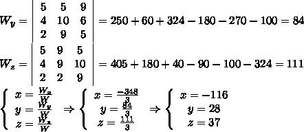 W_y= \left \begin{array}{ccc}5&5&9\\4&10&6\\2&9&5\end{array}\right =250+60+324-180-270-100=84\\\\W_z= \left \begin{array}{ccc}5&9&5\\4&9&10\\2&2&9\end{array}\right =405+180+40-90-100-324=111\\\\  \left\{\begin{array}{ccc}x=\frac{W_x}{W}\\y=\frac{W_y}{W}\\z=\frac{W_z}{W}\end{array}\right\Rightarrow  \left\{\begin{array}{ccc}x=\frac{-348}{3}\\y=\frac{84}{3}\\z=\frac{111}{3}\end{array}\right\Rightarrow  \left\{\begin{array}{ccc}x=-116\\y=28\\z=37\end{array}\right