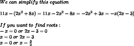 We\ can\ simplify\ this\ equation\\\\11x-(2x^2+8x)=11x-2x^2-8x=-2x^2+3x=-x(2x-3)\\\\ If\ you\ want \ to \ find\ roots:\\-x=0\ or \ 2x-3=0\\x=0\ or\ 2x=3\\x=0\ or\ x=\frac{3}{2}
