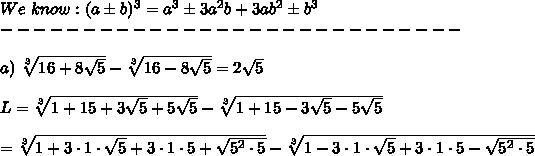We\ know:(a\pm b)^3=a^3\pm3a^2b+3ab^2\pm b^3\\----------------------------\\\\a)\ \sqrt[3]{16+8\sqrt5}-\sqrt[3]{16-8\sqrt5}=2\sqrt5\\\\L=\sqrt[3]{1+15+3\sqrt5+5\sqrt5}-\sqrt[3]{1+15-3\sqrt5-5\sqrt5}\\\\=\sqrt[3]{1+3\cdot1\cdot\sqrt5+3\cdot1\cdot5+\sqrt{5^2\cdot5}}-\sqrt[3]{1-3\cdot1\cdot\sqrt5+3\cdot1\cdot5-\sqrt{5^2\cdot5}}