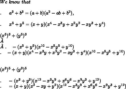 We\ know\ that \\ \\. \ \ \ \ \ a^3+b^3 = (a+b)(a^2-ab+b^2) ,\\ \\.\ \ \ \ \ x^5+y^5 = (x+y)(x^4-x^3y+x^2y^2-xy^3+y^4)\\ \\ (x^5)^3 + (y^5)^3\\\\.\ \ \ = (x^5+y^5)(x^{10}-x^5y^5+y^{10}) \\.\ \ \ = (x+y)(x^4-x^3y+x^2y^2-xy^3+y^4)(x^{10}-x^5y^5+y^{10}) \\ \\ \\ (x^3)^5+(y^3)^5 \\ \\ .\ \ \ \ = (x^3+y^3)(x^{12}-x^3y^9+x^6y^6-x^9y^3+y^{12}) \\ .\ \ \ \ = (x+y)(x^2-xy+y^2)(x^{12}-x^3y^9+x^6y^6-x^9y^3+y^{12}) \\ \\